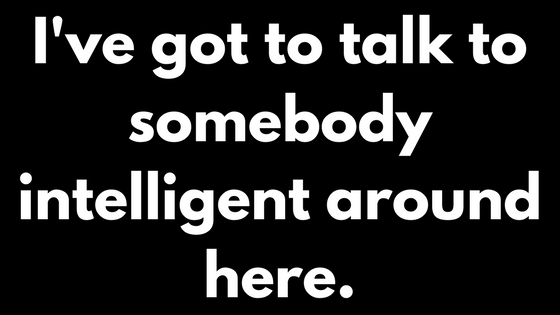 I've got to talk to somebody intelligent around here.
